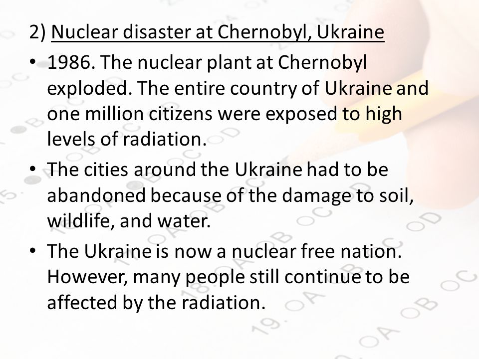 2) Nuclear disaster at Chernobyl, Ukraine 1986. The nuclear plant at Chernobyl exploded.