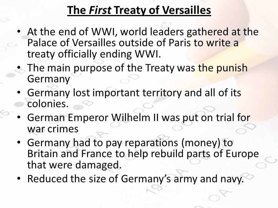 The First Treaty of Versailles At the end of WWI, world leaders gathered at the Palace of Versailles outside of Paris to write a treaty officially ending WWI.