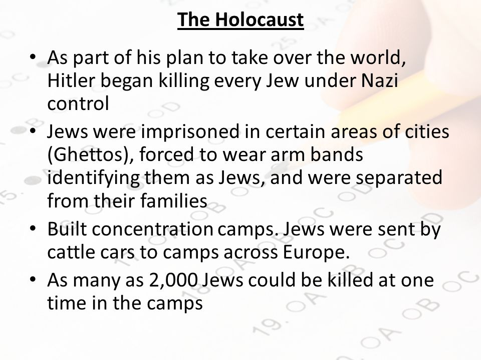 The Holocaust As part of his plan to take over the world, Hitler began killing every Jew under Nazi control Jews were imprisoned in certain areas of cities (Ghettos), forced to wear arm bands identifying them as Jews, and were separated from their families Built concentration camps.