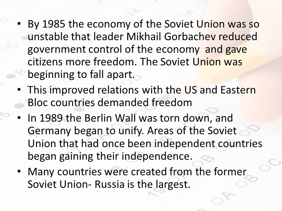 By 1985 the economy of the Soviet Union was so unstable that leader Mikhail Gorbachev reduced government control of the economy and gave citizens more freedom.