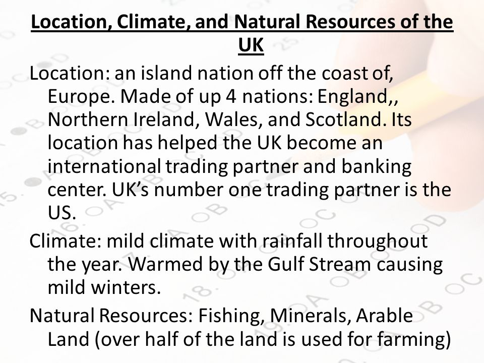 Location, Climate, and Natural Resources of the UK Location: an island nation off the coast of, Europe.
