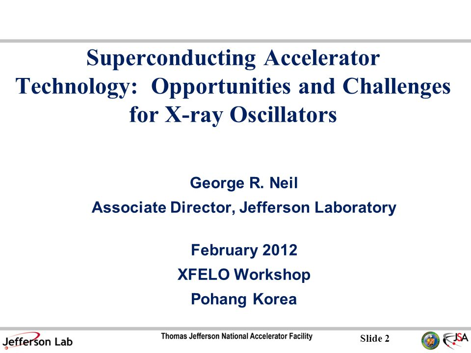 Slide 2 Superconducting Accelerator Technology: Opportunities and Challenges for X-ray Oscillators George R.