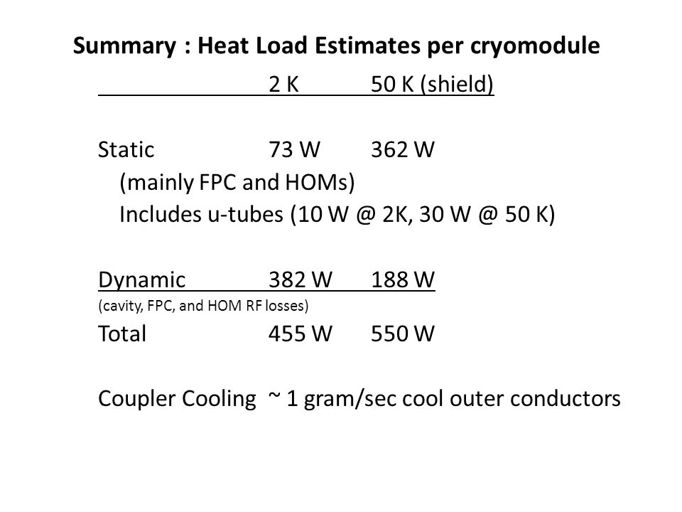 Summary : Heat Load Estimates per cryomodule 2 K50 K (shield) Static73 W362 W (mainly FPC and HOMs) Includes u-tubes (10 W @ 2K, 30 W @ 50 K) Dynamic382 W188 W (cavity, FPC, and HOM RF losses) Total455 W550 W Coupler Cooling~ 1 gram/sec cool outer conductors