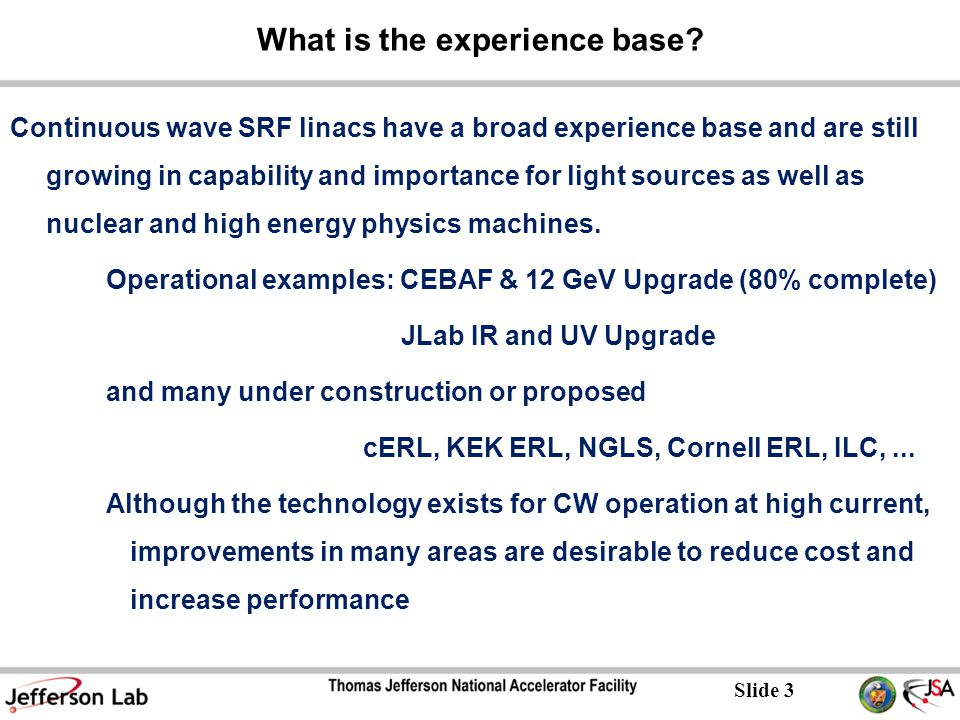 Slide 4 Existing JLab 4 th Generation IR/UV Light Source E = 130 MeV 135 pC pulses @ 75 MHz 20 μJ/pulse in 250–700 nm UV-VIS 120 μJ/pulse in 1-10 μm IR 1 μJ/pulse in THz The first high current ERL 14 kW average power Ultra-fast (150 fs) Ultra-bright (10 23 ph/sec/mm 2 /mrad 2 /0.1%BW) UV harmonics exceed FLASH average brightness (10 21 average, 10 27 peak ph/sec/mm 2 /mrad 2 /0.1%BW )