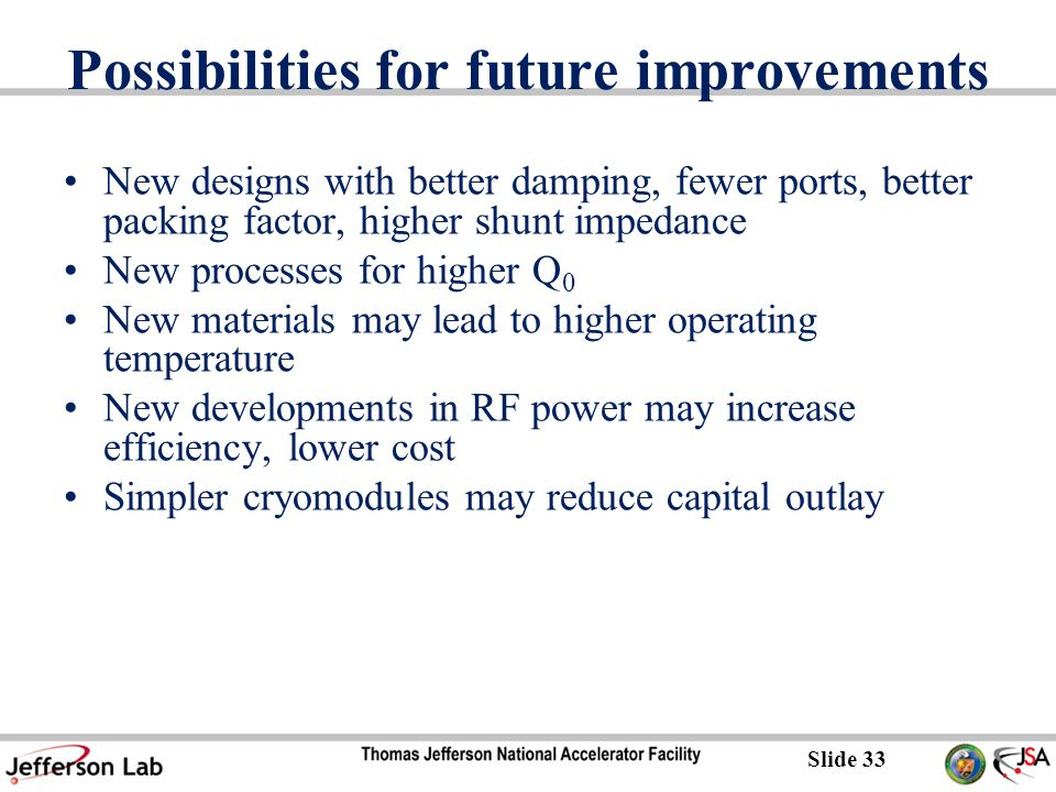 Slide 33 Possibilities for future improvements New designs with better damping, fewer ports, better packing factor, higher shunt impedance New processes for higher Q 0 New materials may lead to higher operating temperature New developments in RF power may increase efficiency, lower cost Simpler cryomodules may reduce capital outlay