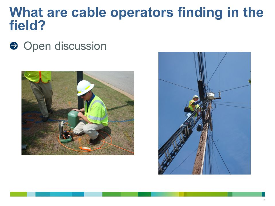 18 Open discussion What are cable operators finding in the field?