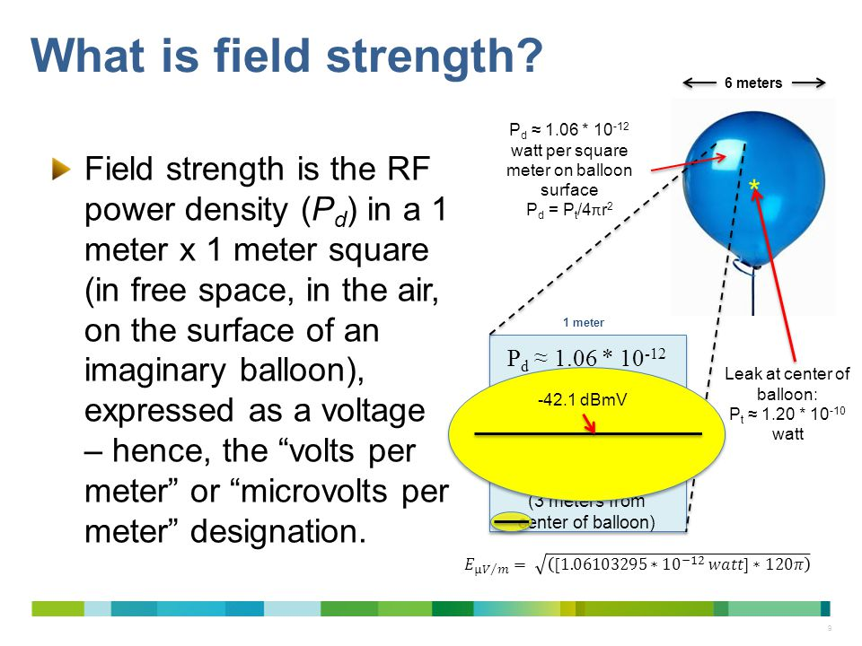 9 What is field strength? Field strength is the RF power density (P d ) in a 1 meter x 1 meter square (in free space, in the air, on the surface of an