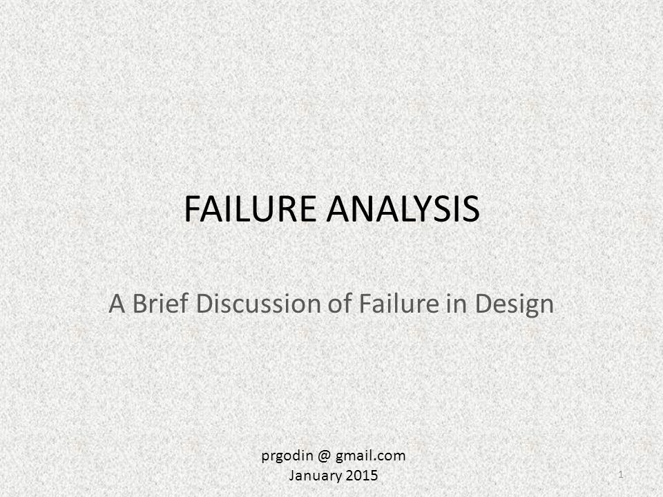 FAILURE ANALYSIS A Brief Discussion of Failure in Design 1 prgodin @ gmail.com January 2015