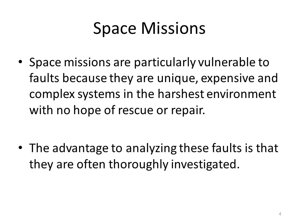 Space Missions Space missions are particularly vulnerable to faults because they are unique, expensive and complex systems in the harshest environment with no hope of rescue or repair.