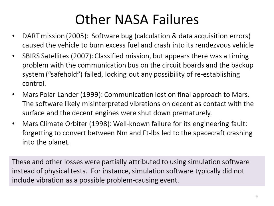 Other NASA Failures DART mission (2005): Software bug (calculation & data acquisition errors) caused the vehicle to burn excess fuel and crash into its rendezvous vehicle SBIRS Satellites (2007): Classified mission, but appears there was a timing problem with the communication bus on the circuit boards and the backup system ( safehold ) failed, locking out any possibility of re-establishing control.