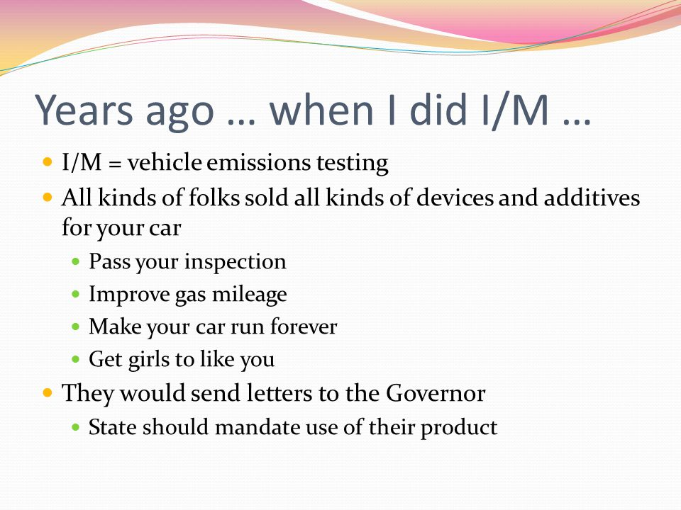 Years ago … when I did I/M … I/M = vehicle emissions testing All kinds of folks sold all kinds of devices and additives for your car Pass your inspection Improve gas mileage Make your car run forever Get girls to like you They would send letters to the Governor State should mandate use of their product
