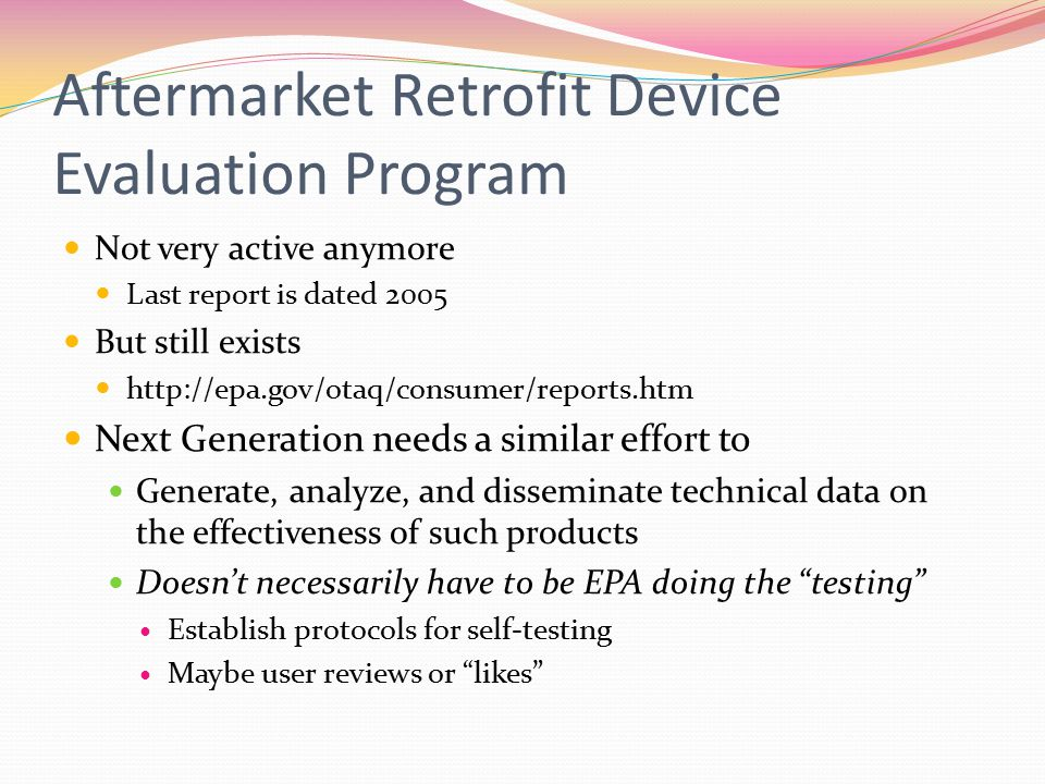 Aftermarket Retrofit Device Evaluation Program Not very active anymore Last report is dated 2005 But still exists http://epa.gov/otaq/consumer/reports.htm Next Generation needs a similar effort to Generate, analyze, and disseminate technical data on the effectiveness of such products Doesn't necessarily have to be EPA doing the testing Establish protocols for self-testing Maybe user reviews or likes