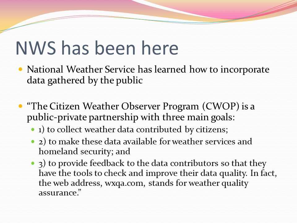 NWS has been here National Weather Service has learned how to incorporate data gathered by the public The Citizen Weather Observer Program (CWOP) is a public-private partnership with three main goals: 1) to collect weather data contributed by citizens; 2) to make these data available for weather services and homeland security; and 3) to provide feedback to the data contributors so that they have the tools to check and improve their data quality.
