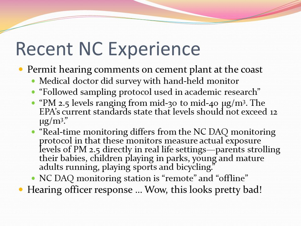 Recent NC Experience Permit hearing comments on cement plant at the coast Medical doctor did survey with hand-held monitor Followed sampling protocol used in academic research PM 2.5 levels ranging from mid-30 to mid-40 μg/m 3.