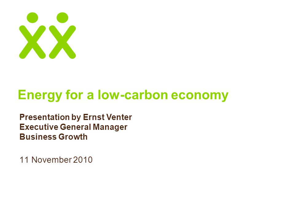 Energy for a low-carbon economy 11 November 2010 Presentation by Ernst Venter Executive General Manager Business Growth