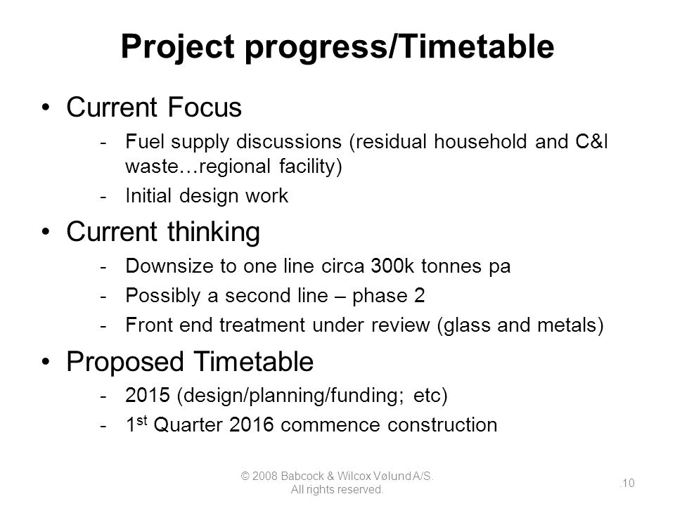 Project progress/Timetable Current Focus -Fuel supply discussions (residual household and C&I waste…regional facility) -Initial design work Current thinking -Downsize to one line circa 300k tonnes pa -Possibly a second line – phase 2 -Front end treatment under review (glass and metals) Proposed Timetable -2015 (design/planning/funding; etc) -1 st Quarter 2016 commence construction © 2008 Babcock & Wilcox Vølund A/S.