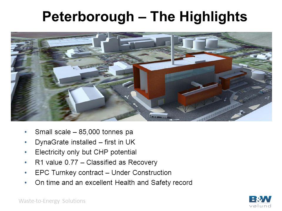 Peterborough – The Highlights Waste-to-Energy Solutions Small scale – 85,000 tonnes pa DynaGrate installed – first in UK Electricity only but CHP potential R1 value 0.77 – Classified as Recovery EPC Turnkey contract – Under Construction On time and an excellent Health and Safety record