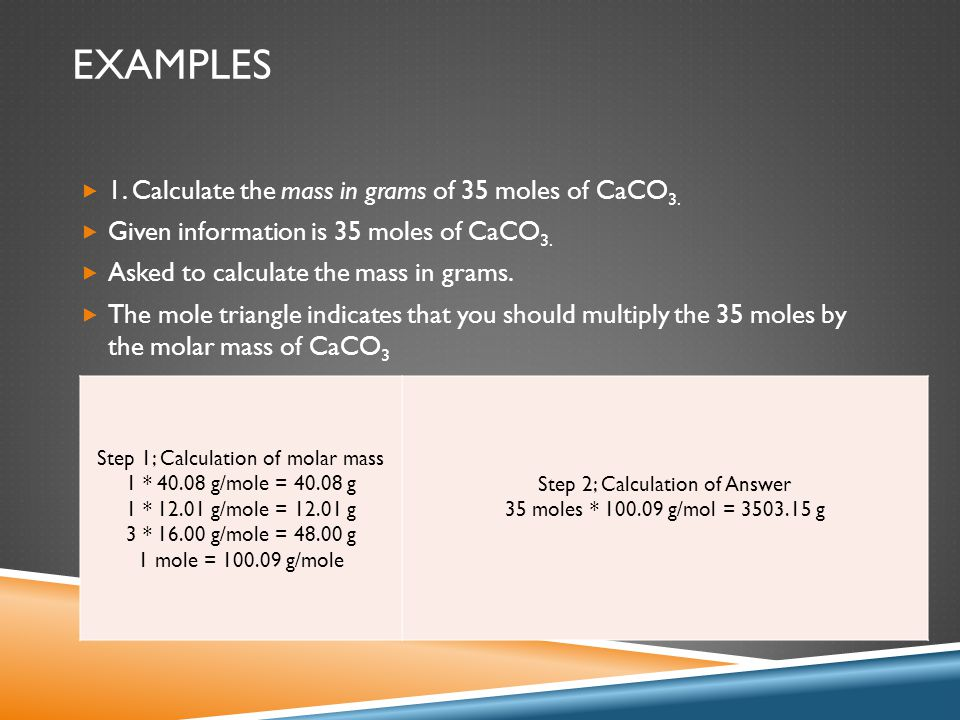 EXAMPLES  1. Calculate the mass in grams of 35 moles of CaCO 3.  Given information is 35 moles of CaCO 3.  Asked to calculate the mass in grams. 