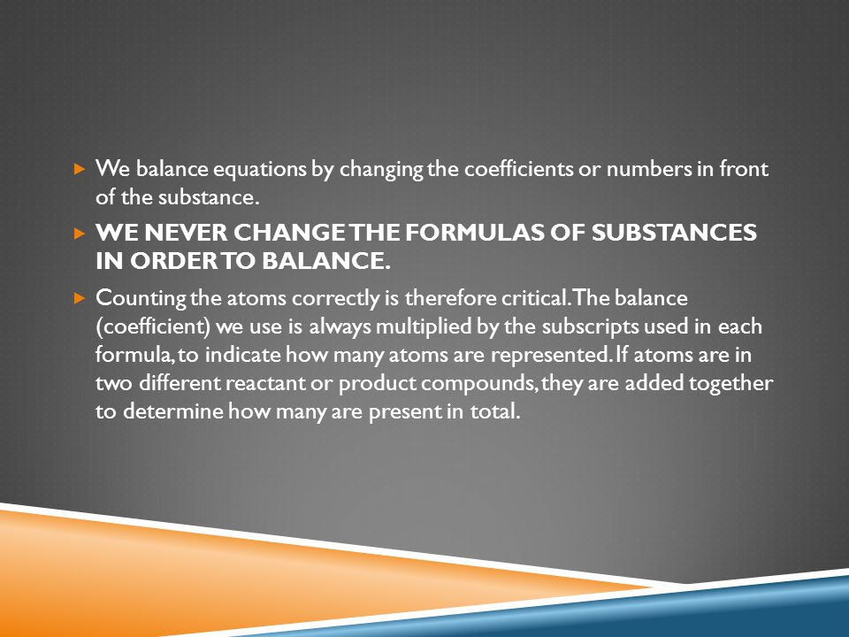  We balance equations by changing the coefficients or numbers in front of the substance.  WE NEVER CHANGE THE FORMULAS OF SUBSTANCES IN ORDER TO BAL