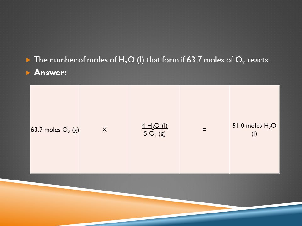  The number of moles of H 2 O (l) that form if 63.7 moles of O 2 reacts.  Answer: 63.7 moles O 2 (g)X 4 H 2 O (l) 5 O 2 (g) = 51.0 moles H 2 O (l)