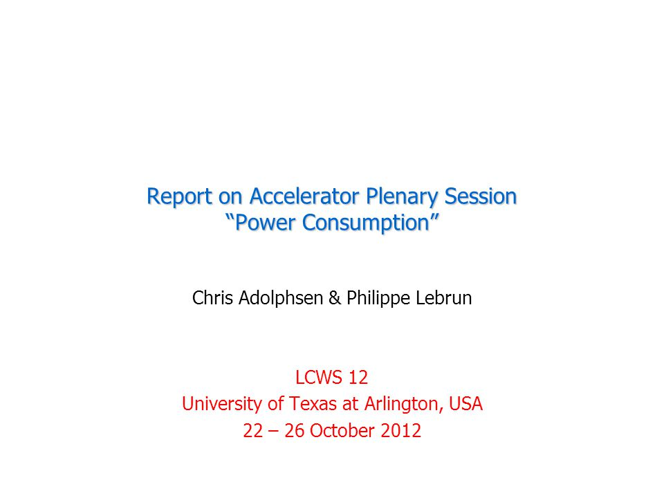 Report on Accelerator Plenary Session Power Consumption Chris Adolphsen & Philippe Lebrun LCWS 12 University of Texas at Arlington, USA 22 – 26 October 2012