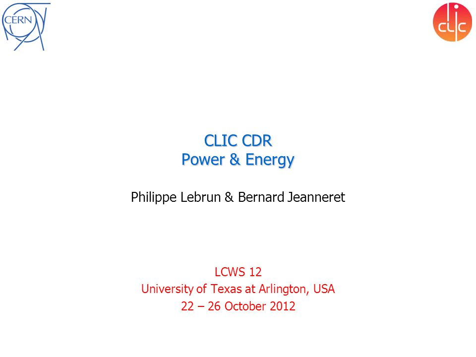 CLIC CDR Power & Energy Philippe Lebrun & Bernard Jeanneret LCWS 12 University of Texas at Arlington, USA 22 – 26 October 2012