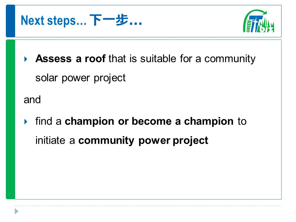 Next steps… 下一步...  Assess a roof that is suitable for a community solar power project and  find a champion or become a champion to initiate a commu