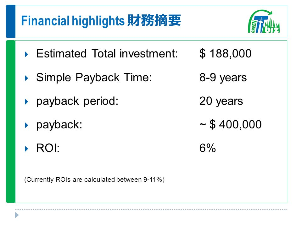 Financial highlights 財務摘要  Estimated Total investment:$ 188,000  Simple Payback Time:8-9 years  payback period:20 years  payback:~ $ 400,000  ROI:6% (Currently ROIs are calculated between 9-11%)