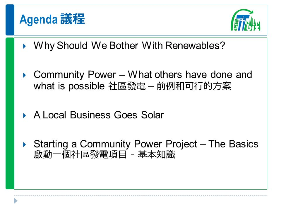 Agenda 議程  Why Should We Bother With Renewables?  Community Power – What others have done and what is possible 社區發電 – 前例和可行的方案  A Local Business Go