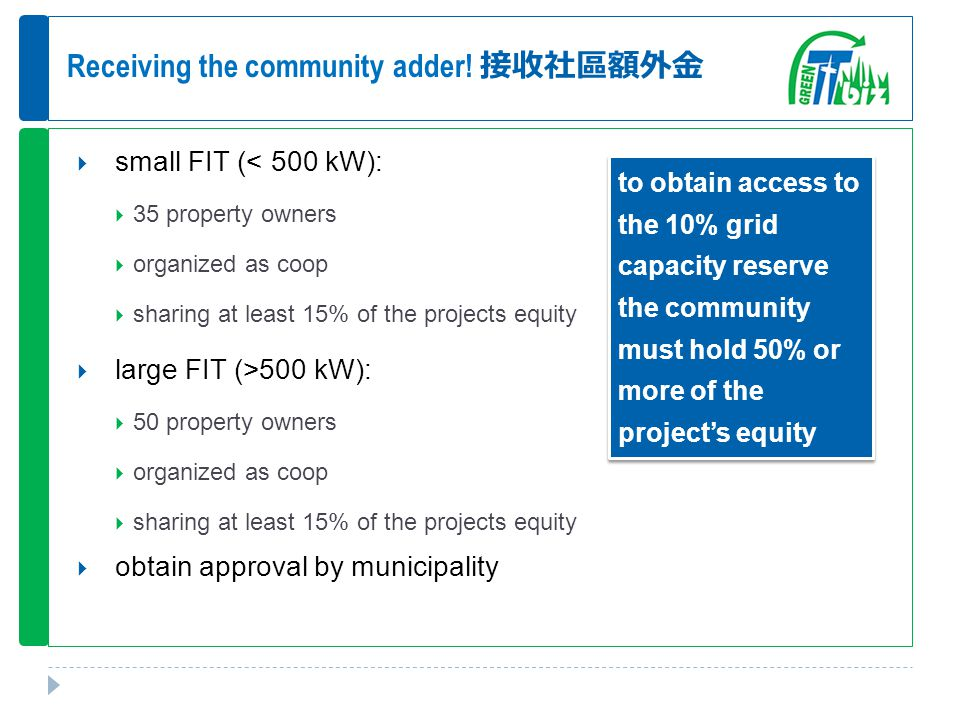 Receiving the community adder! 接收社區額外金  small FIT (< 500 kW):  35 property owners  organized as coop  sharing at least 15% of the projects equity