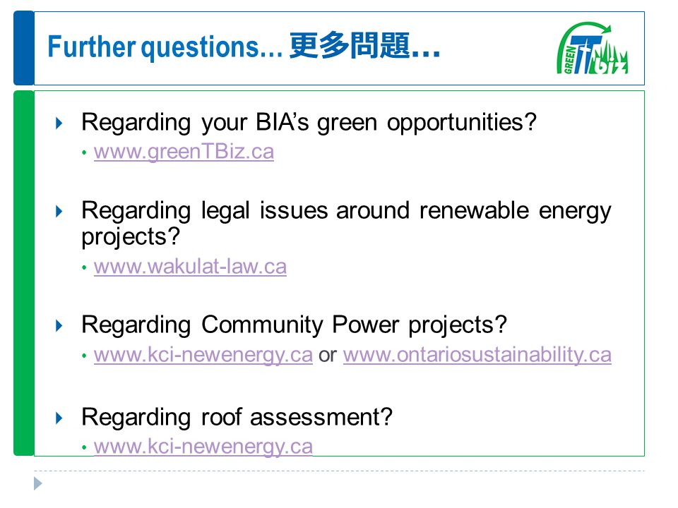 Further questions… 更多問題...  Regarding your BIA's green opportunities? www.greenTBiz.ca  Regarding legal issues around renewable energy projects? www