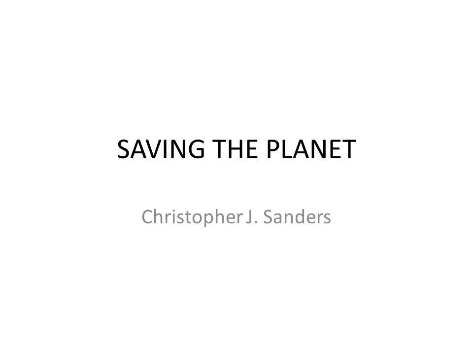 SAVING THE PLANET Christopher J. Sanders