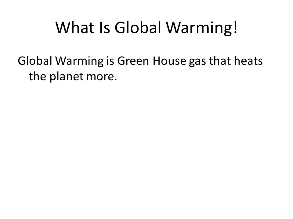 What Is Global Warming! Global Warming is Green House gas that heats the planet more.
