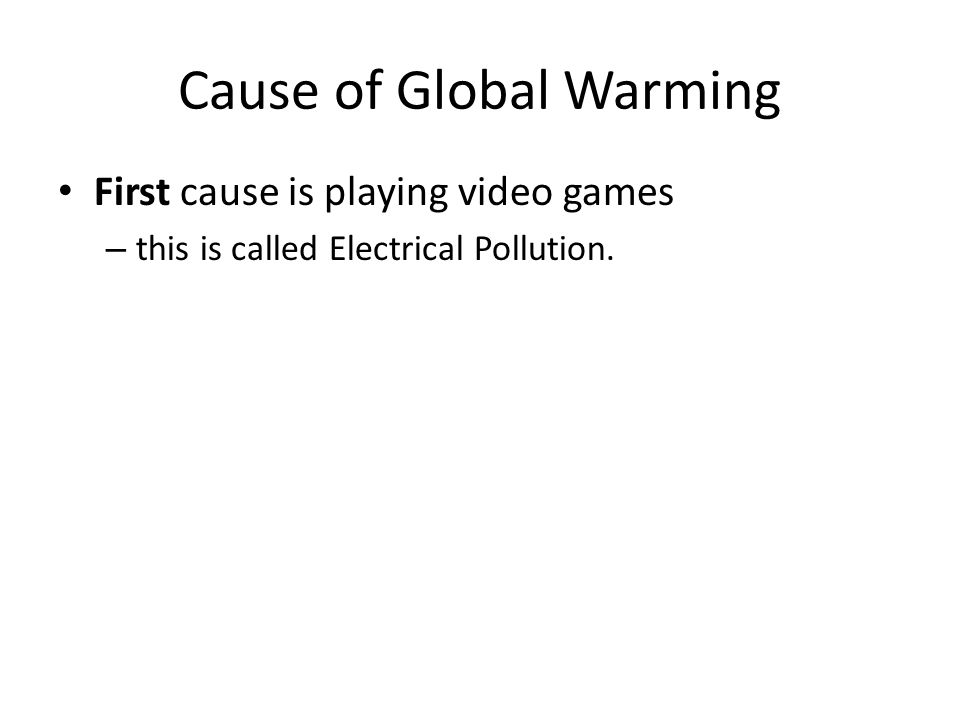 Cause of Global Warming First cause is playing video games – this is called Electrical Pollution.