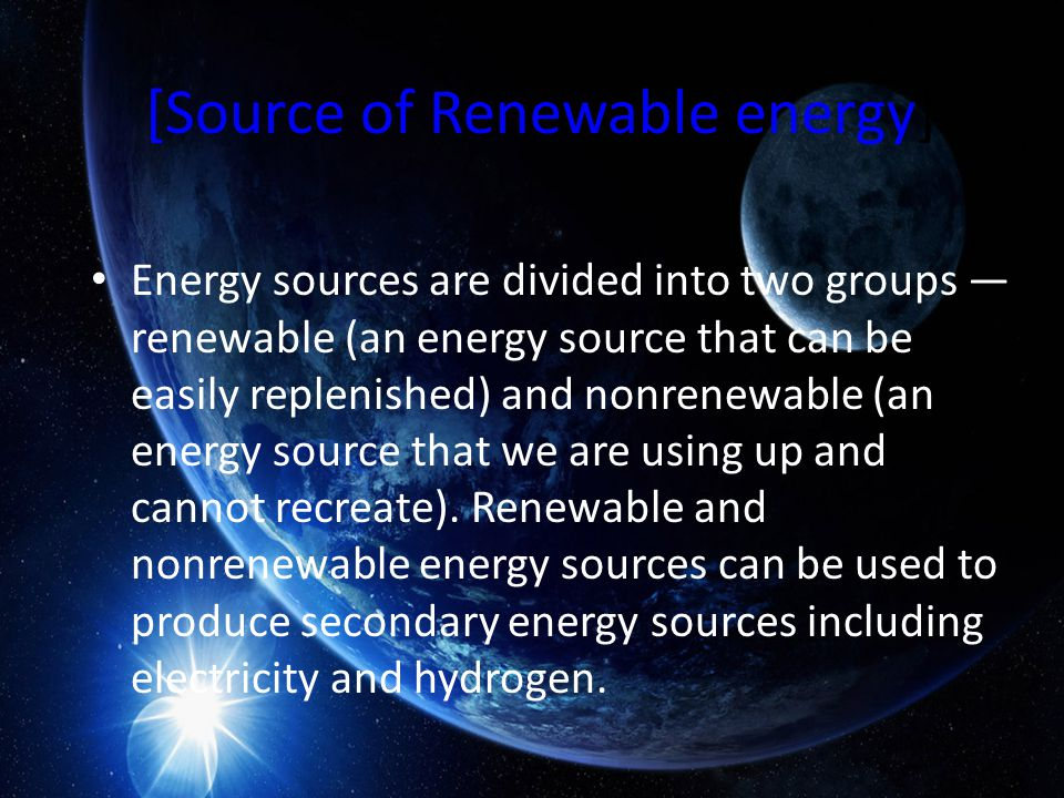 [Source of Renewable energy] Energy sources are divided into two groups — renewable (an energy source that can be easily replenished) and nonrenewable (an energy source that we are using up and cannot recreate).