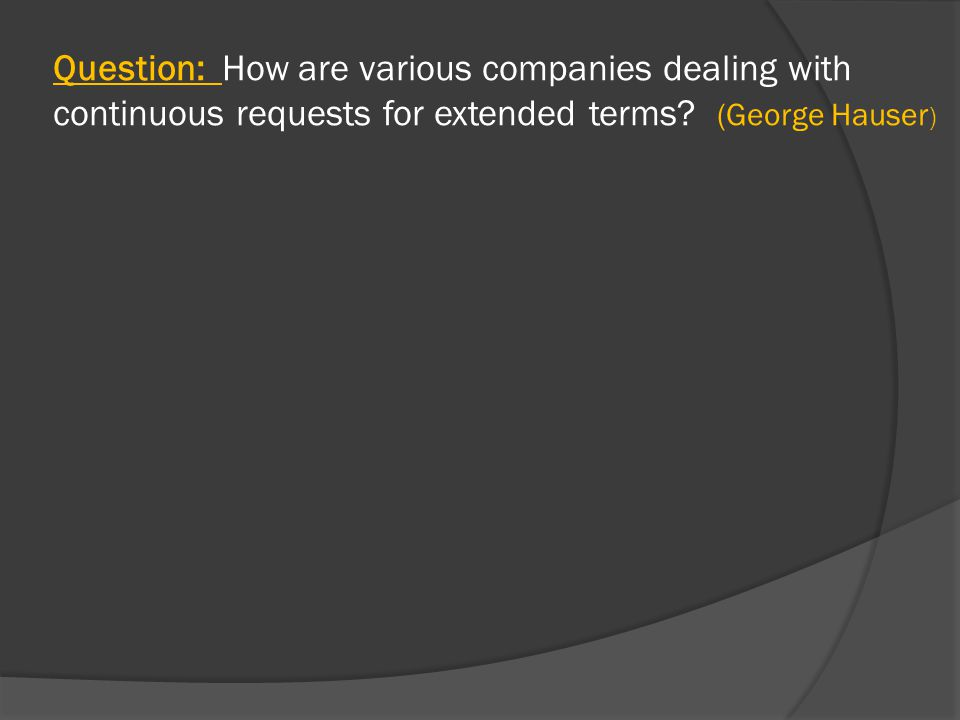 Question: How are various companies dealing with continuous requests for extended terms.