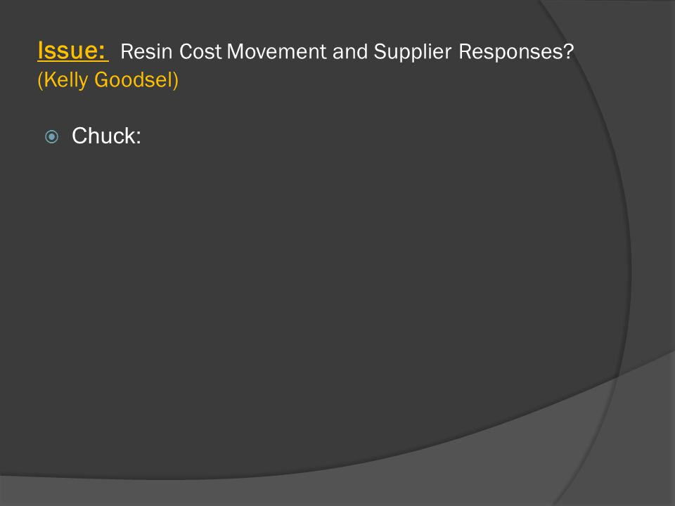 Issue: Resin Cost Movement and Supplier Responses (Kelly Goodsel)  Chuck: