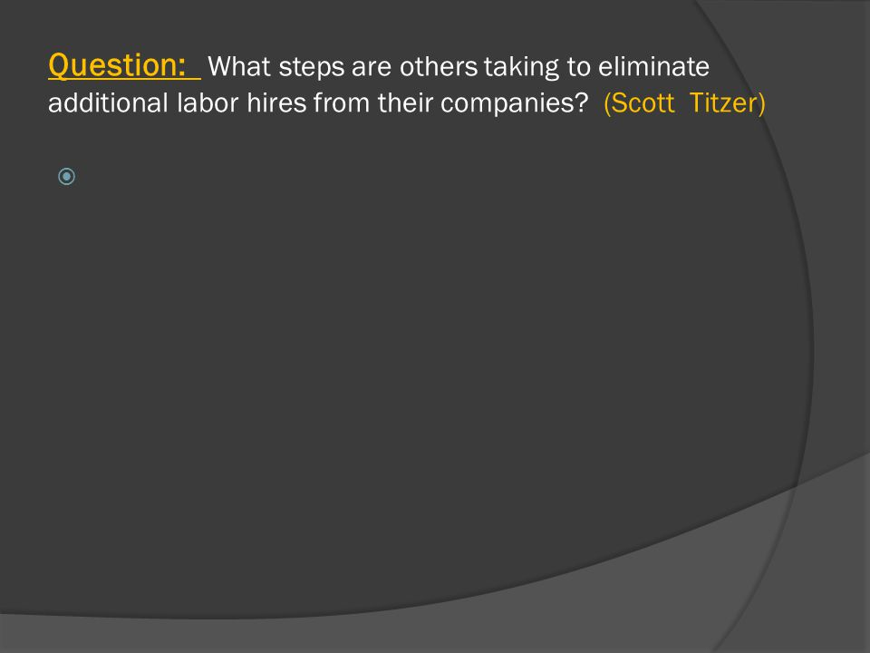 Question: What steps are others taking to eliminate additional labor hires from their companies.
