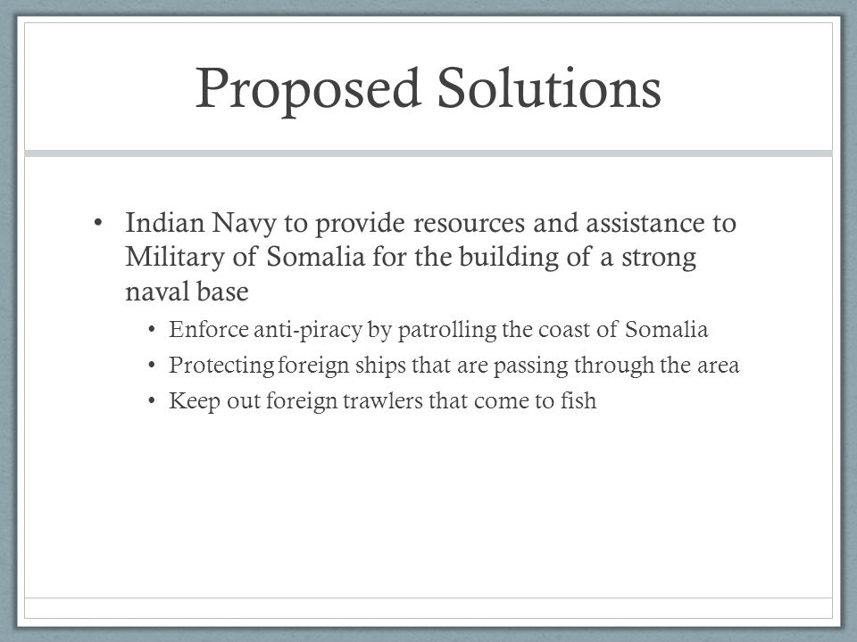 Proposed Solutions Indian Navy to provide resources and assistance to Military of Somalia for the building of a strong naval base Enforce anti-piracy by patrolling the coast of Somalia Protecting foreign ships that are passing through the area Keep out foreign trawlers that come to fish