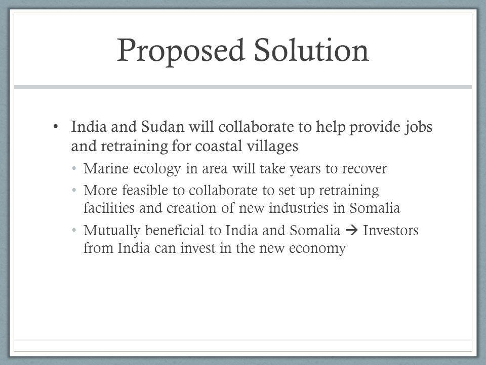 Proposed Solution India and Sudan will collaborate to help provide jobs and retraining for coastal villages Marine ecology in area will take years to recover More feasible to collaborate to set up retraining facilities and creation of new industries in Somalia Mutually beneficial to India and Somalia  Investors from India can invest in the new economy