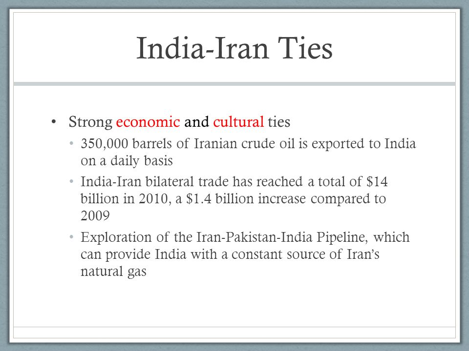 India-Iran Ties Strong economic and cultural ties 350,000 barrels of Iranian crude oil is exported to India on a daily basis India-Iran bilateral trade has reached a total of $14 billion in 2010, a $1.4 billion increase compared to 2009 Exploration of the Iran-Pakistan-India Pipeline, which can provide India with a constant source of Iran's natural gas