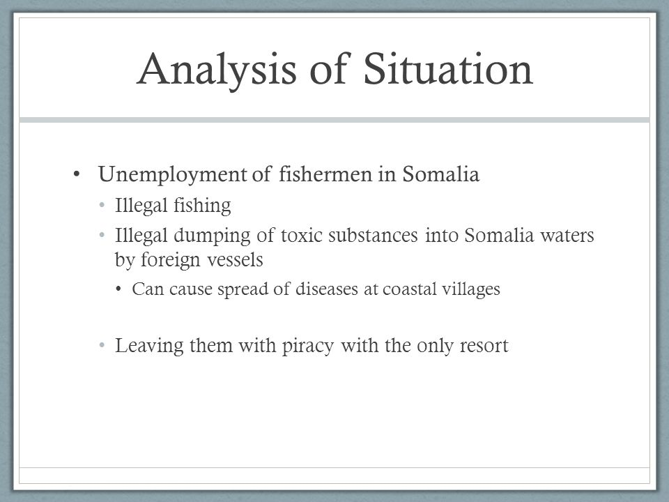 Analysis of Situation Unemployment of fishermen in Somalia Illegal fishing Illegal dumping of toxic substances into Somalia waters by foreign vessels Can cause spread of diseases at coastal villages Leaving them with piracy with the only resort