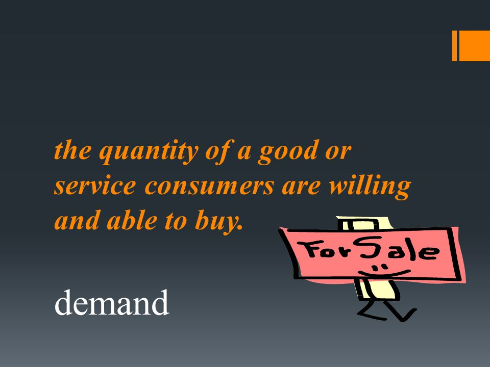 the quantity of a good or service consumers are willing and able to buy. demand