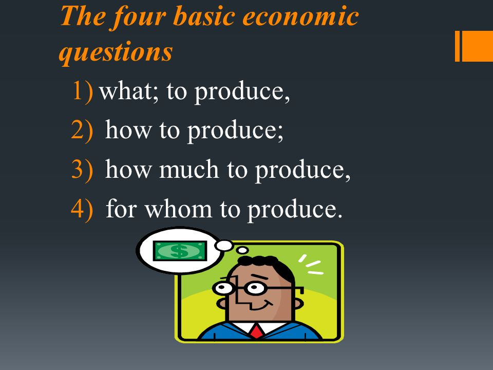 The four basic economic questions 1)what; to produce, 2) how to produce; 3) how much to produce, 4) for whom to produce.