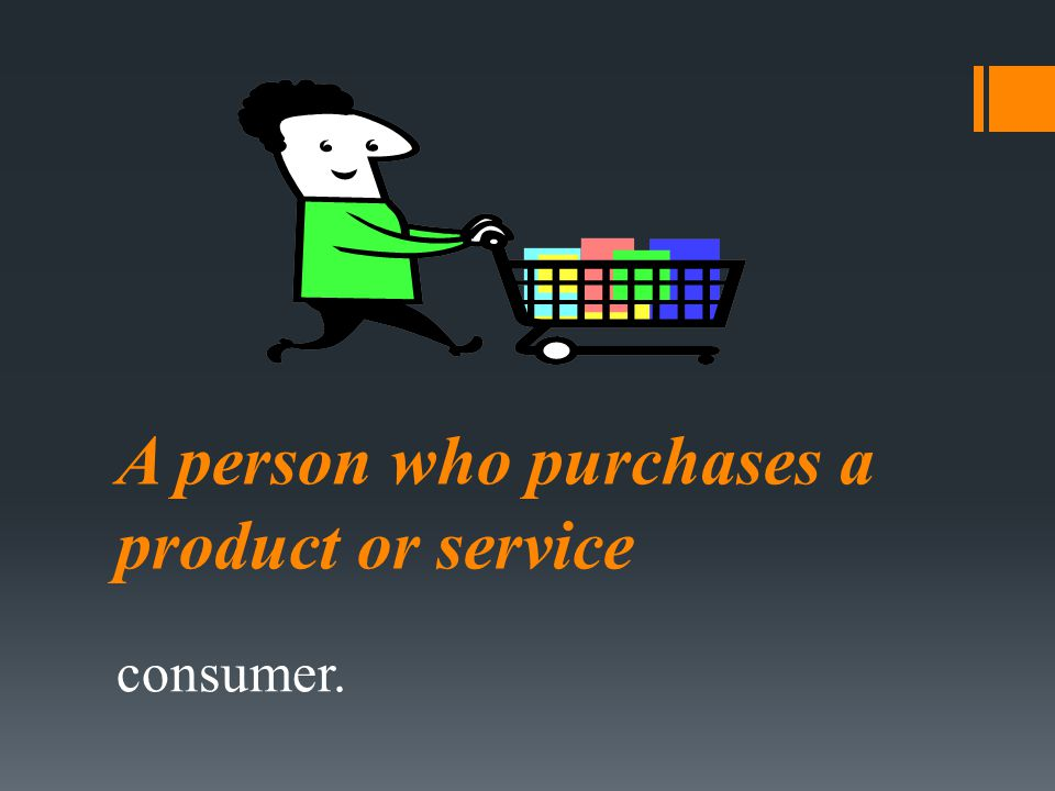 A person who purchases a product or service consumer.