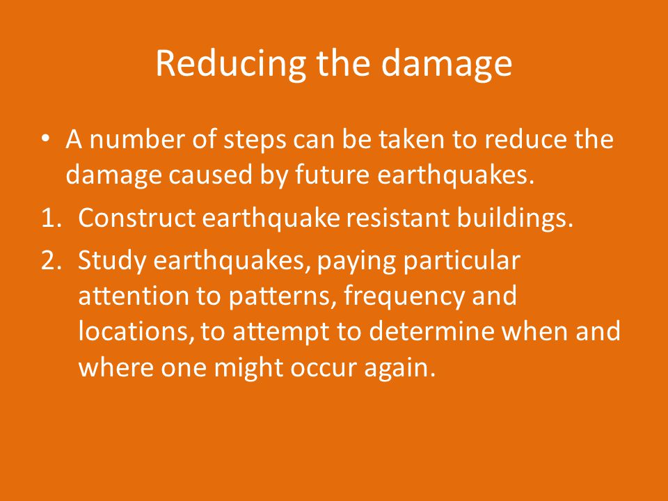 Reducing the damage A number of steps can be taken to reduce the damage caused by future earthquakes.