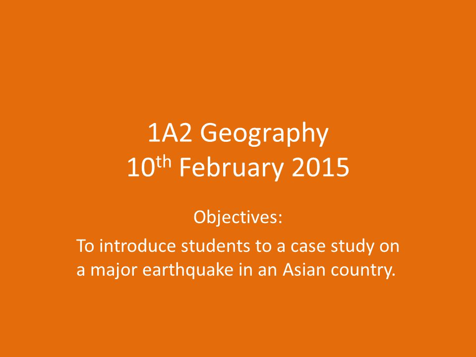 1A2 Geography 10 th February 2015 Objectives: To introduce students to a case study on a major earthquake in an Asian country.
