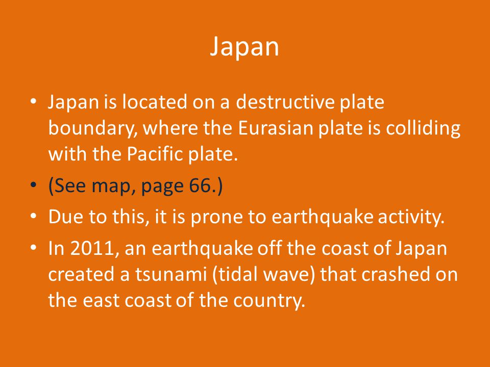 Japan Japan is located on a destructive plate boundary, where the Eurasian plate is colliding with the Pacific plate.