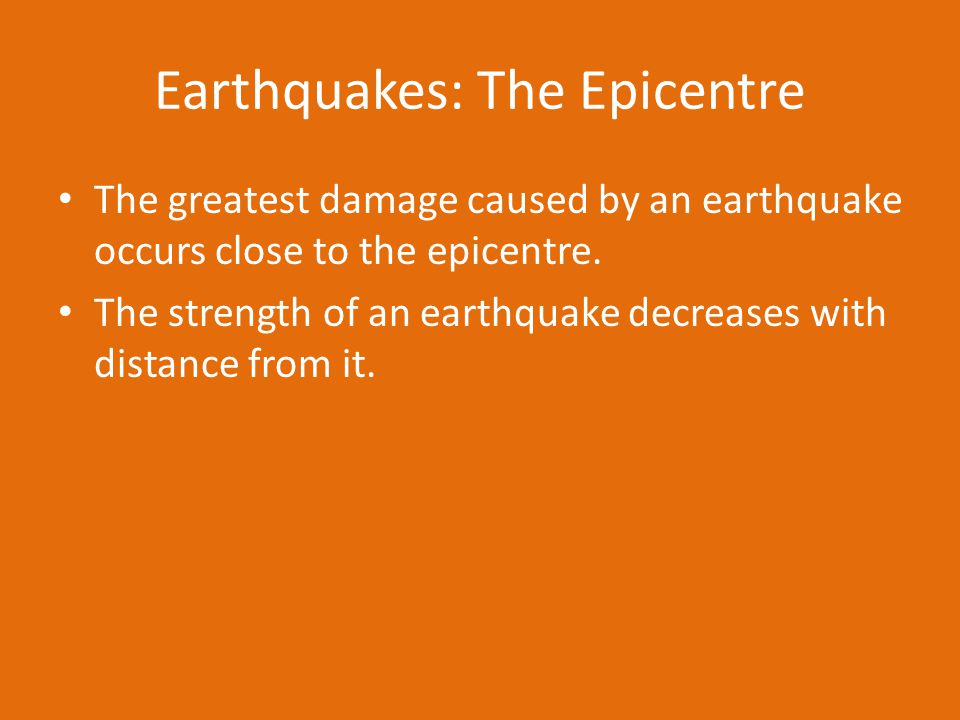 Earthquakes: The Epicentre The greatest damage caused by an earthquake occurs close to the epicentre.