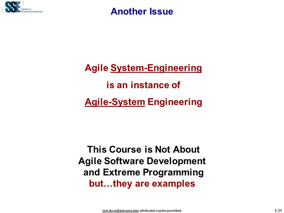 1:31 rick.dove@stevens.edurick.dove@stevens.edu, attributed copies permitted Another Issue Agile System-Engineering is an instance of Agile-System Eng